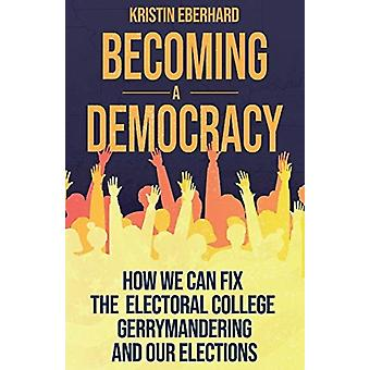Becoming a Democracy  How We Can Fix the Electoral College Gerrymandering and Our Elections by Kristin Eberhard