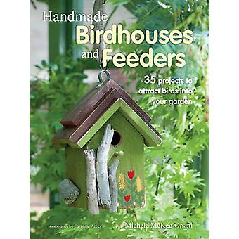 Handmade Birdhouses and Feeders - 35 Projects to Attract Birds into Yo