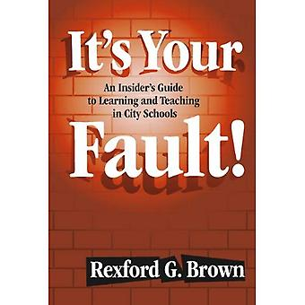 It's Your Fault: An Insider's Guide to Learning and Teaching in City Schools
