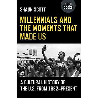 Millennials and the Moments�That Made Us: A Cultural�History of the U.S. from�1982-Present