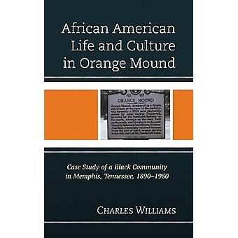African American Life and Culture in Orange Mound Case Study of a Black Community in Memphis Tennessee 18901980 by Williams & Charles