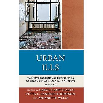 Urban Ills Volume 2 TwentyFirstCentury Complexities of Urban Living in Global Contexts by Yeakey & Carol