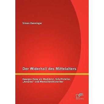 Der Widerhall des Mittelalters Georges Duby als Medivist Schriftsteller Annales und Mentalittshistoriker by Denninger & Simon