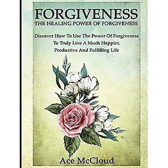 Forgiveness: The Healing Power of Forgiveness: Discover How to Use the Power of Forgiveness to Truly Live a Much Happier,� Productive and Fulfilling Life (How to Let Go of Anger & Resentment & Heal)