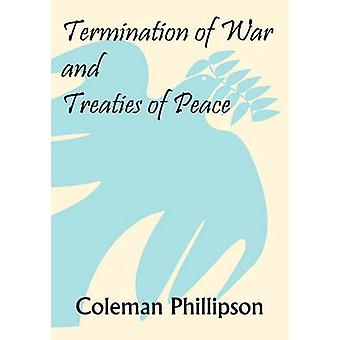 Termination of War and Treaties of Peace by Phillipson & Coleman