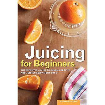 Juicing for Beginners The Essential Guide to Juicing Recipes and Juicing for Weight Loss by Rockridge Press