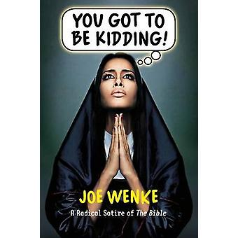 You Got to Be Kidding a Radical Satire of the Bible by Wenke & Joe