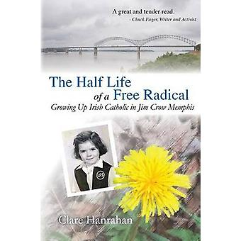 The HalfLife of a Free Radical Growing Up Irish Catholic in Jim Crow Memphis by Hanrahan & Clare