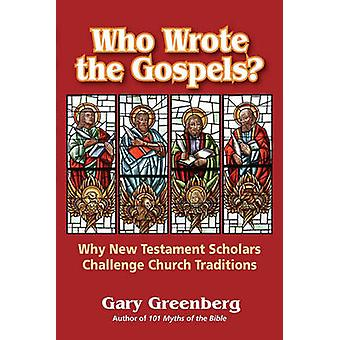 Who Wrote the Gospels Why New Testament Scholars Challenge Church Traditions by Greenberg & Gary