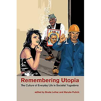 Remembering Utopia The Culture of Everyday Life in Socialist Yugoslavia by Luthar & Breda