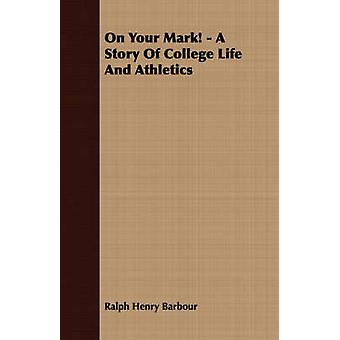 On Your Mark  A Story of College Life and Athletics by Barbour & Ralph Henry