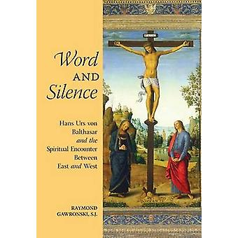 Word and Silence Hans Urs von Balthasar and the Spiritual Encounter Between East and West by Gawronski & Raymond