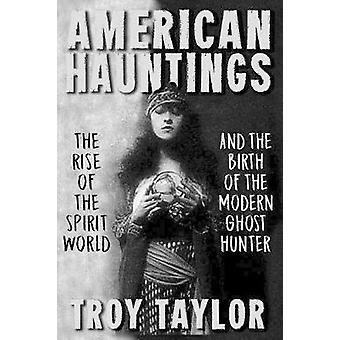 American Hauntings The Rise of the Spirit World and Birth of the Modern Ghost Hunter by Taylor & Troy