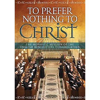 To Prefer Nothing to Christ  The Monastic Mission of the English Benedictine Congregation by Mark Barrett & Alexander Bevan & Laurentia Johns