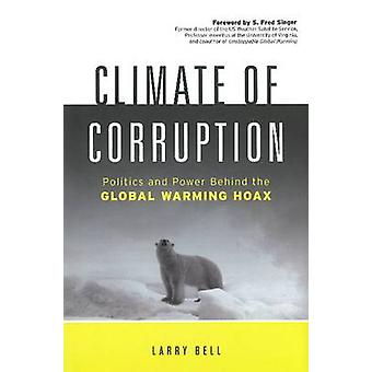 Climate of Corruption  Politics amp Power Behind the Global Warming Hoax by Larry Bell