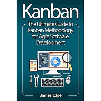 Kanban: The Ultimate Guide to Kanban Methodology for Agile Software Development
