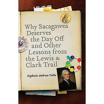Why Sacagawea Deserves the Day Off  Other Lessons from the Le Wis  Clark Trail by Tubbs & Stephenie Ambrose