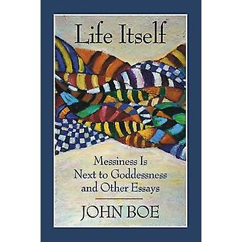 Life Itself Messiness Is Next to Goddessness and Other Essays by Boe & John