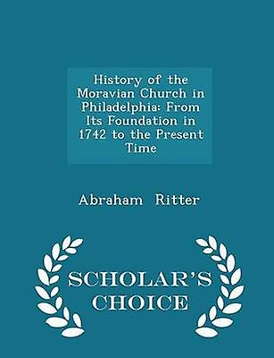 History of the Moravian Church in Philadelphia From Its Foundation in 1742 to the Present Time  Scholars Choice Edition by Ritter & Abraham