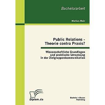 Public Relations  Theorie contra Praxis Wissenschaftliche Grundlagen und praktische Umsetzung in der Zielgruppenkommunikation by Mair & Markus