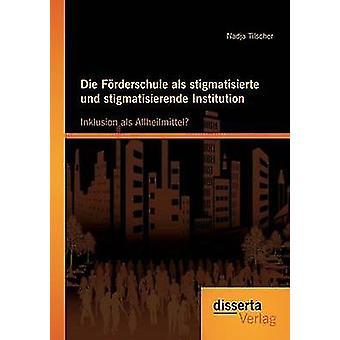 Die Forderschule ALS Stigmatisierte Und Stigmatisierende Institution Inklusion ALS Allheilmittel by Tilscher & Nadja