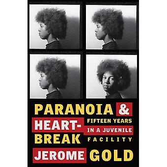 Paranoia & Heartbreak - Fifteen Years in a Juvenile Facility by Je