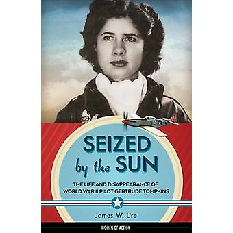 Seized by the Sun - The Life and Disappearance of World War II Pilot G