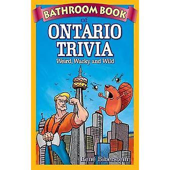 Bathroom Book of Ontario Trivia - Weird - Wacky and Wild by Rene Biber