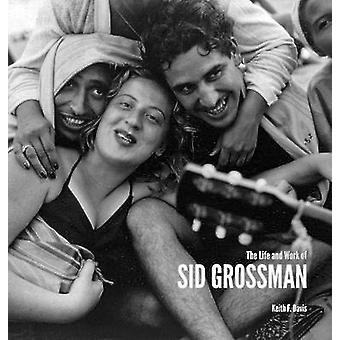 The Life and Work of Sid Grossman by Keith F. Davis - Howard Greenber