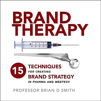 Brand Therapy 15 Techniques for Creating Brand Strategy in Pharma and Medtech by Smith & Brian D