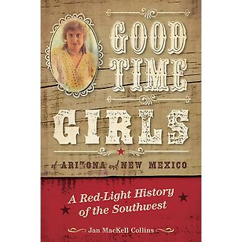 Good Time Girls of Arizona and New Mexico A RedLight History of the American Southwest by Collins & Jan MacKell