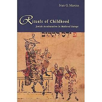 Rituals of Childhood Jewish Acculturation in Medieval Europe by Marcus & Ivan G.