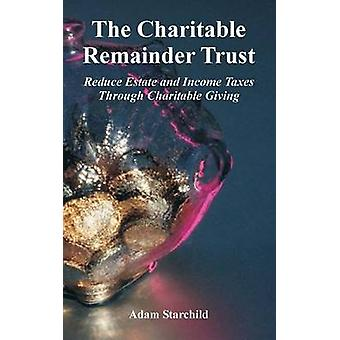 The Charitable Remainder Trust Reduce Estate and Income Taxes Through Charitable Giving by Starchild & Adam