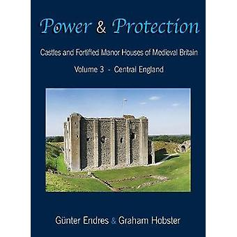 Power and Protection Castles and Fortified Manor Houses of Medieval Britain  Volume 3  Central England by Endres & Gnter