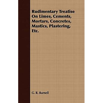 Rudimentary Treatise On Limes Cements Mortars Concretes Mastics Plastering Etc. by Burnell & G. R.