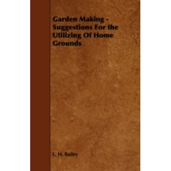 Garden Making  Suggestions For the Utilizing Of Home Grounds by Bailey & L. H.