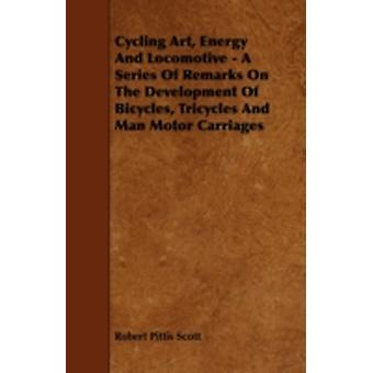 Cycling Art Energy And Locomotive  A Series Of Remarks On The Development Of Bicycles Tricycles And Man Motor Carriages by Scott & Robert Pittis