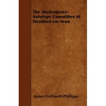 The ShakespeareAutotype Committee At StratfordonAvon by HalliwellPhillipps & James