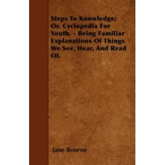 Steps To Knowledge Or Cyclopedia For Youth.  Being Familiar Explanations Of Things We See Hear And Read Of. by Bourne & Jane