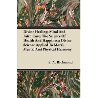 Divine Healing Mind and Faith Cure the Science of Health and Happiness Divine Science Applied to Moral Mental and Physical Harmony by Richmond & S. A.