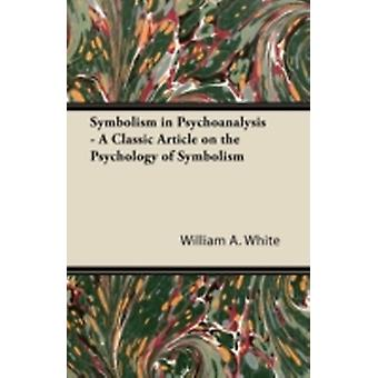 Symbolism in Psychoanalysis  A Classic Article on the Psychology of Symbolism by White & William A.