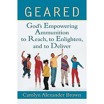 Geared Gods Empowering Ammunition to Reach to Enlighten and to Deliver by Brown & Carolyn Alexander