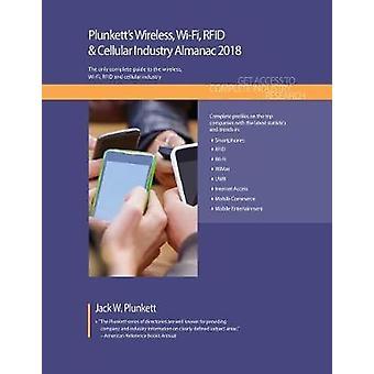 Plunketts Wireless WiFi RFID  Cellular Industry Almanac 2018 Wireless WiFi RFID  Smartphone Industry Market Research Statistics Trends  Leading Companies by Plunkett & Jack W.