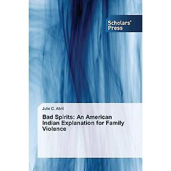 Bad Spirits An American Indian Explanation for Family Violence by Abril Julie C.