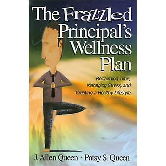 The Frazzled Principals Wellness Plan Reclaiming Time Managing Stress and Creating a Healthy Lifestyle by Queen & J. Allen