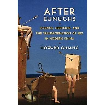 After Eunuchs  Science Medicine and the Transformation of Sex in Modern China by Howard Chiang