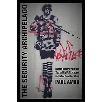 The Security Archipelago  HumanSecurity States Sexuality Politics and the End of Neoliberalism by Paul Amar