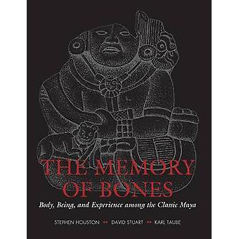 The Memory of Bones  Body Being and Experience among the Classic Maya by Stephen Houston & David Stuart & Karl Taube