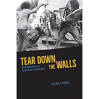 Tear Down the Walls  White Radicalism and Black Power in 1960s Rock by Patrick Burke
