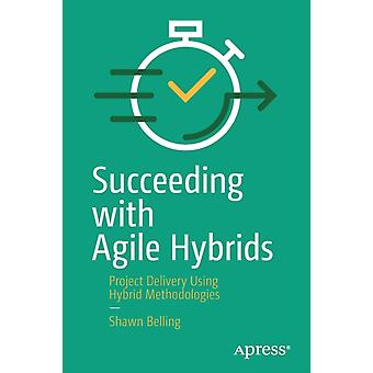 Succeeding with Agile Hybrids by Shawn Belling